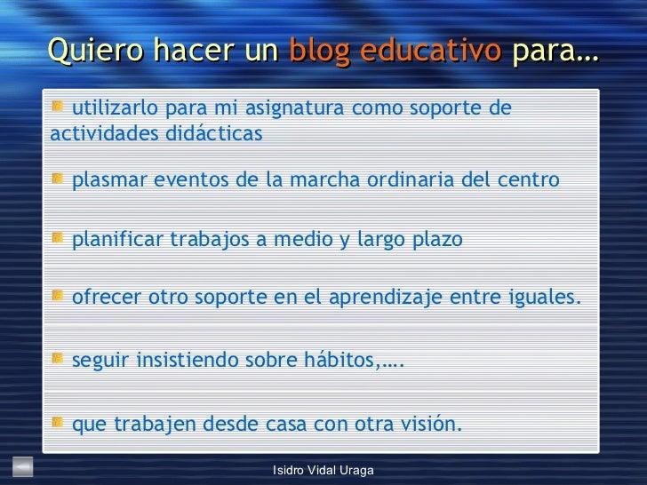 Quiero hacer un  blog educativo  para… <ul><li>que trabajen desde casa con otra visión. </li></ul><ul><li>seguir insistien...