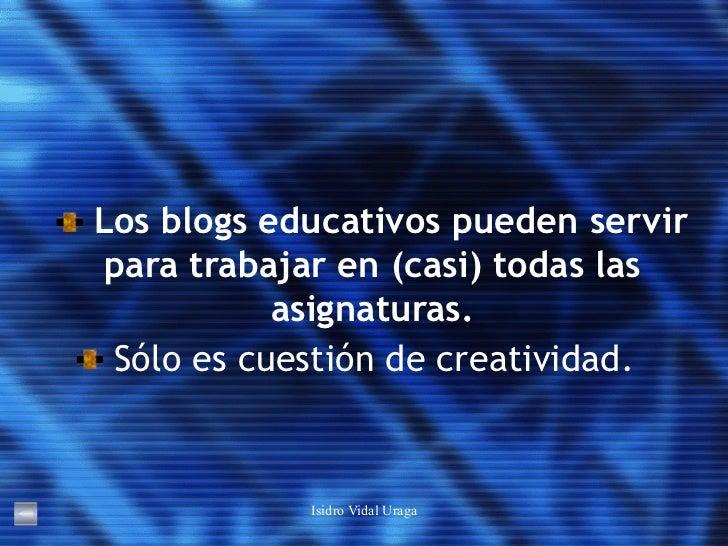 <ul><li>Los blogs educativos pueden servir para trabajar en (casi) todas las asignaturas. </li></ul><ul><li>Sólo es cuesti...