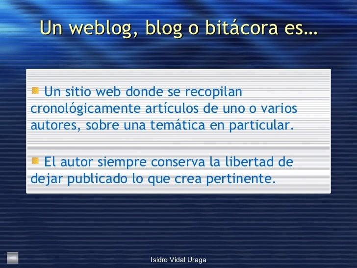 Un weblog, blog o bitácora es… <ul><li>El autor siempre conserva la libertad de dejar publicado lo que crea pertinente. </...