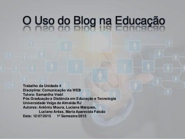 O Uso do Blog na Educação Trabalho da Unidade 4 Disciplina: Comunicação via WEB Tutora: Samantha Vrabl Pós Graduação a Dis...