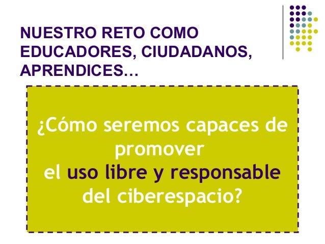 NUESTRO RETO COMOEDUCADORES, CIUDADANOS,APRENDICES… ¿Cómo seremos capaces de           promover  el uso libre y responsabl...