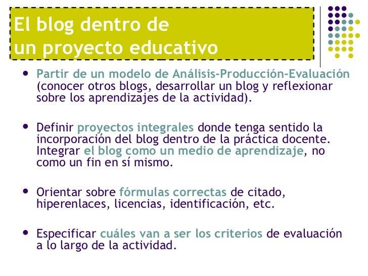 El blog dentro de  un proyecto educativo <ul><li>Partir de un modelo de Análisis-Producción-Evaluación  (conocer otros blo...