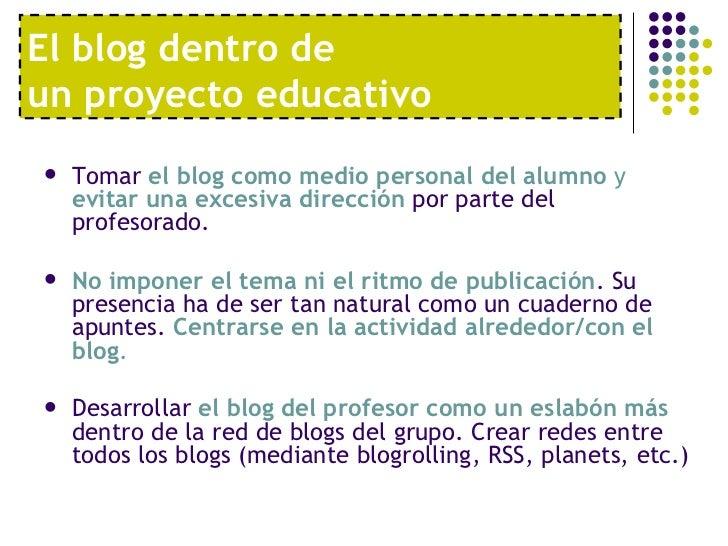 El blog dentro de  un proyecto educativo <ul><li>Tomar  el blog como medio personal del alumno  y  evitar una excesiva dir...