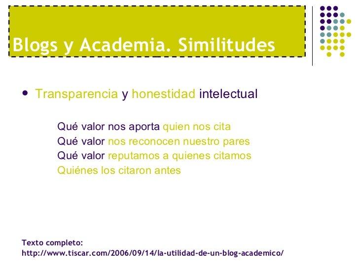 Blogs y Academia. Similitudes <ul><li>Transparencia  y  honestidad  intelectual </li></ul><ul><ul><li>Qué valor nos aporta...