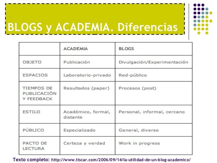BLOGS y ACADEMIA. Diferencias Texto completo:  http://www.tiscar.com/2006/09/14/la-utilidad-de-un-blog-academico/