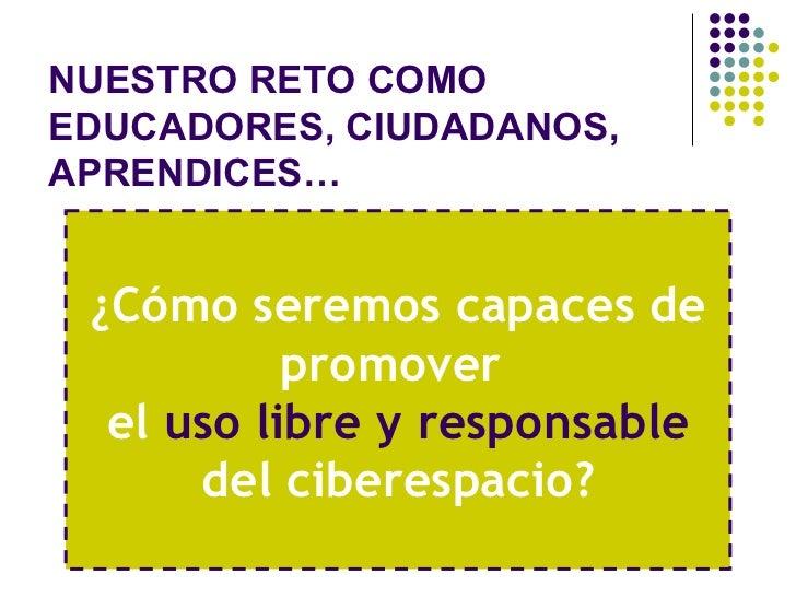 NUESTRO RETO COMO EDUCADORES, CIUDADANOS, APRENDICES… ¿Cómo seremos capaces de promover  el  uso libre y responsable  del ...