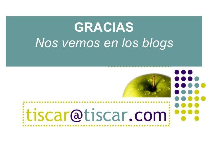 GRACIAS Nos vemos en los blogs tiscar @ tiscar .com