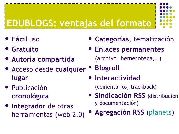 EDUBLOGS: ventajas del formato <ul><li>Fácil  uso </li></ul><ul><li>Gratuito </li></ul><ul><li>Autoría compartida </li></u...