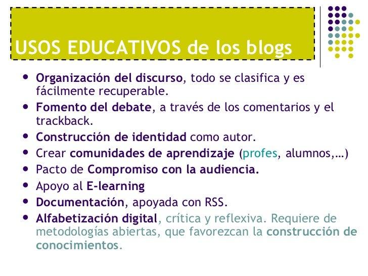 USOS EDUCATIVOS de los blogs <ul><li>Organización del discurso , todo se clasifica y es fácilmente recuperable. </li></ul>...