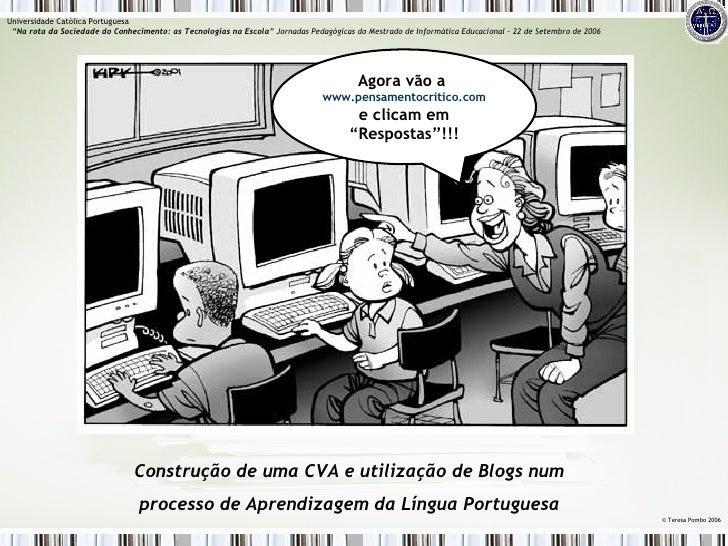 Construção de uma CVA e utilização de Blogs num processo de Aprendizagem da Língua Portuguesa ©  Teresa Pombo 2006 Univers...