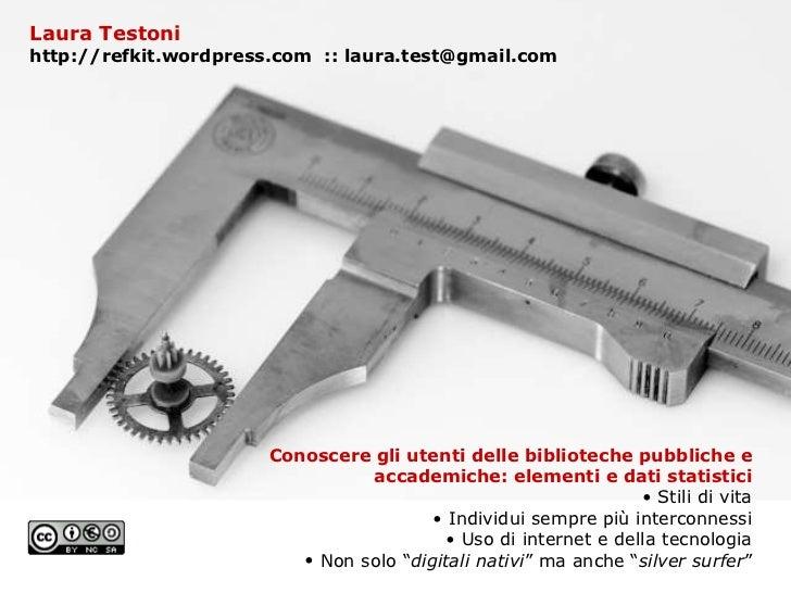 Laura Testoni http://refkit.wordpress.com  :: laura.test@gmail.com <ul><li>Conoscere gli utenti delle biblioteche pubblich...