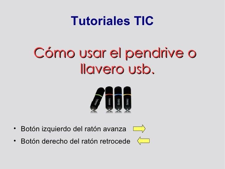 Tutoriales TIC <ul><ul><li>Cómo usar el pendrive o llavero usb. </li></ul></ul><ul><li>Botón izquierdo del ratón avanza </...