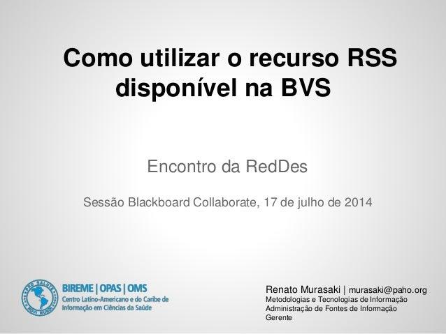 Como utilizar o recurso RSS disponível na BVS Renato Murasaki | murasaki@paho.org Metodologias e Tecnologias de Informação...