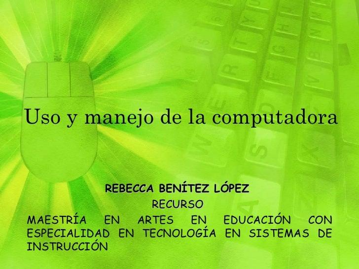 Uso y manejo de la computadora REBECCA BENÍTEZ LÓPEZ  RECURSO  MAESTRÍA EN ARTES EN EDUCACIÓN CON ESPECIALIDAD EN TECNOLOG...