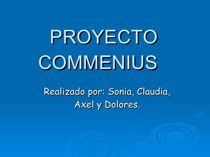 PROYECTO COMMENIUS Realizado por: Sonia, Claudia, Axel y Dolores.