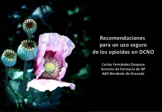 Recomendaciones para un uso seguro de los opioides en DCNO Carlos Fernández Oropesa Servicio de Farmacia de AP AGS Nordest...
