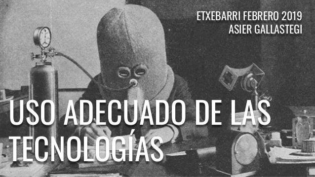 USO ADECUADO DE LAS TECNOLOGÍAS ETXEBARRI FEBRERO 2019 ASIER GALLASTEGI