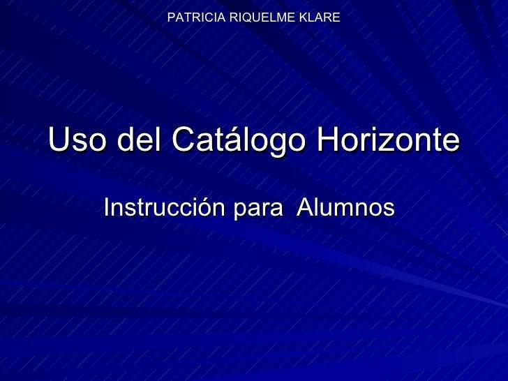 Uso del Catálogo Horizonte Instrucción para  Alumnos PATRICIA RIQUELME KLARE