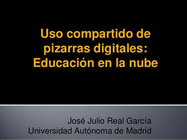 Uso compartido de pizarras digitales: Educación en la nube José Julio Real García Universidad Autónoma de Madrid