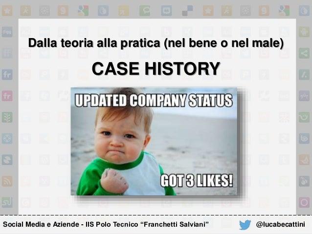 """Dalla teoria alla pratica (nel bene o nel male) CASE HISTORY Social Media e Aziende - IIS Polo Tecnico """"Franchetti Salvian..."""