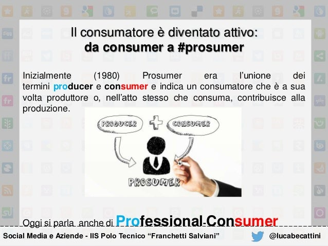 Il consumatore è diventato attivo: da consumer a #prosumer Inizialmente (1980) Prosumer era l'unione dei termini producer ...