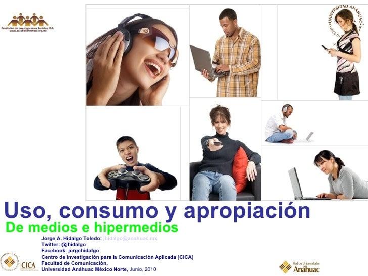 Uso, consumo y apropiación De medios e hipermedios Jorge A. Hidalgo Toledo:  [email_address] Twitter: @jhidalgo Facebook: ...