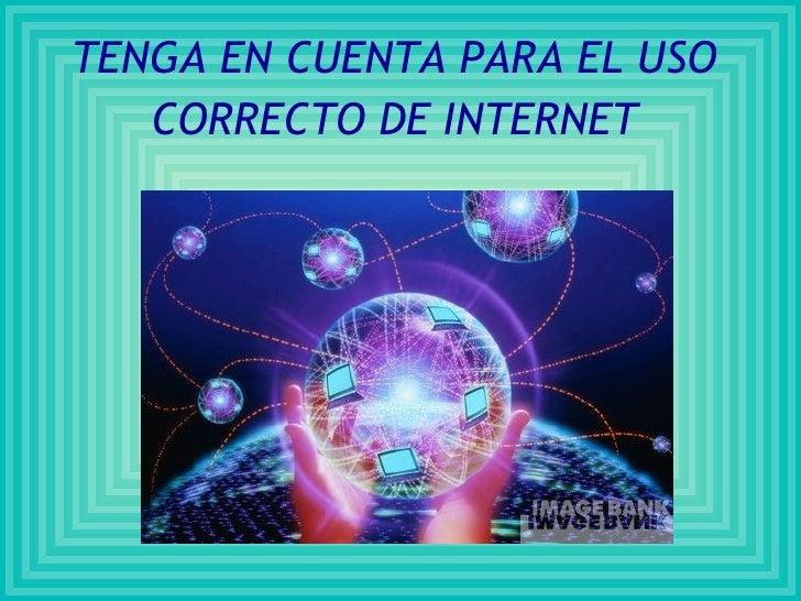 TENGA EN CUENTA PARA EL USO CORRECTO DE INTERNET