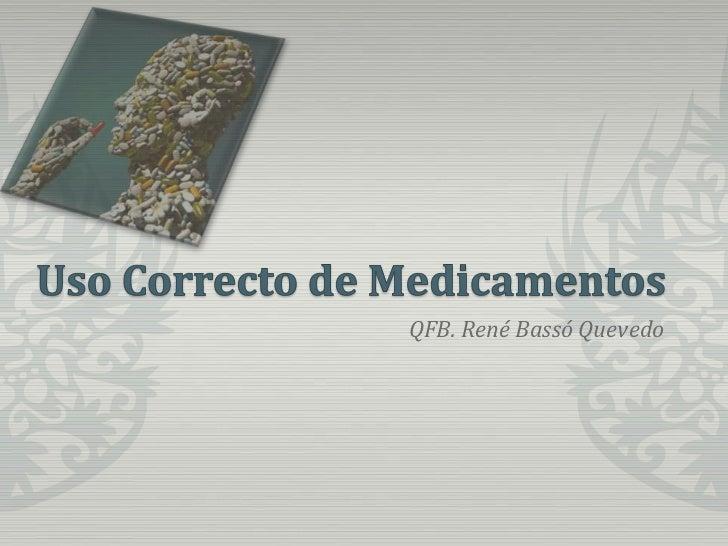 Uso Correcto de Medicamentos<br />QFB. René Bassó Quevedo<br />