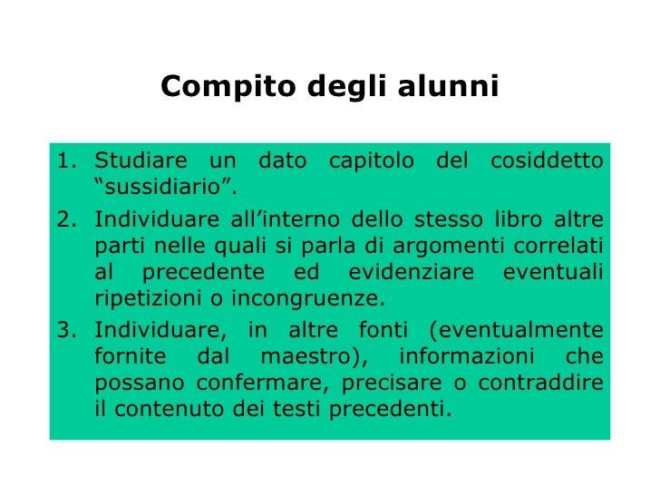 """Compito degli alunni <ul><li>Studiare un dato capitolo del cosiddetto """"sussidiario"""". </li></ul><ul><li>Individuare all'int..."""