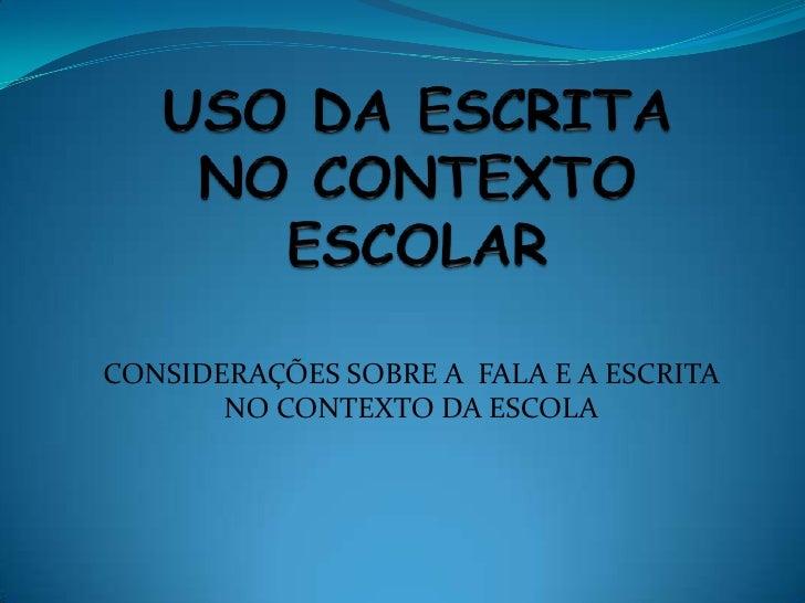 CONSIDERAÇÕES SOBRE A FALA E A ESCRITA       NO CONTEXTO DA ESCOLA