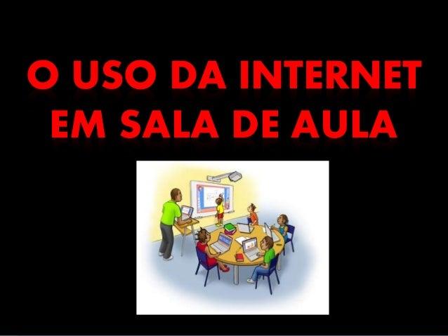 O USO DA INTERNET EM SALA DE AULA