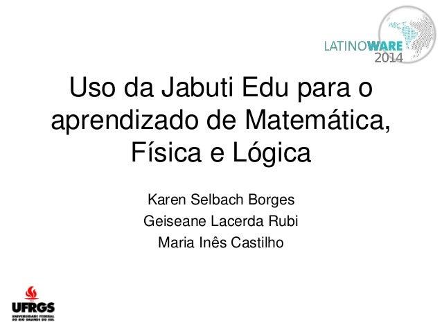 Uso da Jabuti Edu para o  aprendizado de Matemática,  Física e Lógica  Karen Selbach Borges  Geiseane Lacerda Rubi  Maria ...