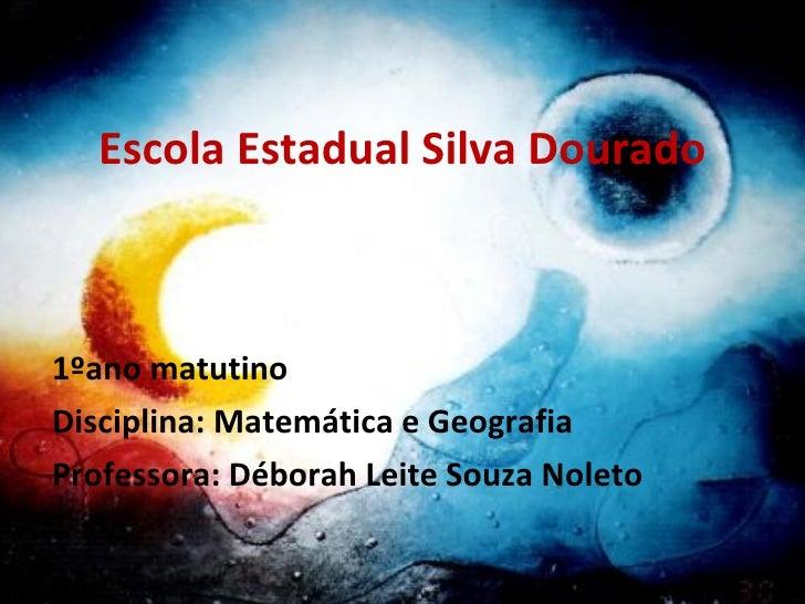 Escola Estadual Silva Dourado 1ºano matutino Disciplina: Matemática e Geografia Professora: Déborah Leite Souza Noleto