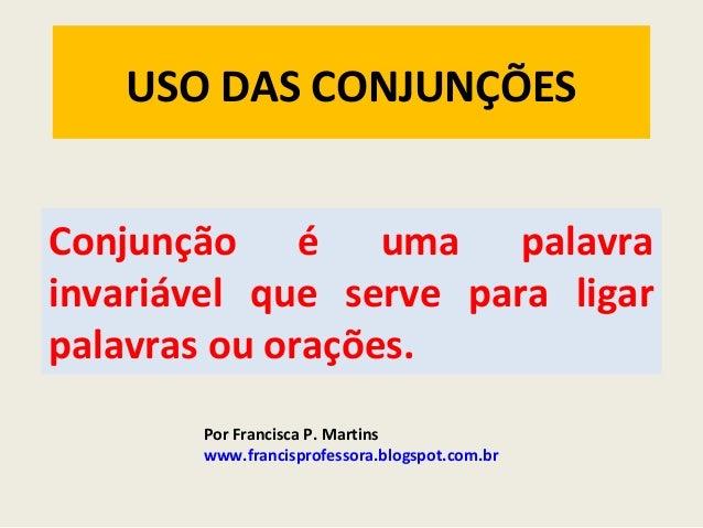 USO DAS CONJUNÇÕES Conjunção é uma palavra invariável que serve para ligar palavras ou orações. Por Francisca P. Martins w...