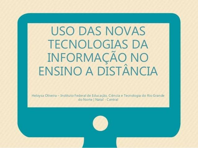USO DAS NOVAS  TECNOLOGIAS DA  INFORMAÇÃO NO  ENSINO A DISTÂNCIA  Heloysa Oliveira – Instituto Federal de Educação, Ciênci...