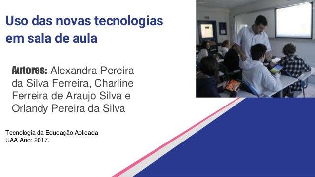Uso das novas tecnologias em sala de aula Autores: Alexandra Pereira da Silva Ferreira, Charline Ferreira de Araujo Silva ...