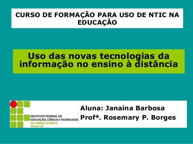 CURSO DE FORMAÇÃO PARA USO DE NTIC NA EDUCAÇÃO Uso das novas tecnologias da informação no ensino à distância Aluna: Janaín...