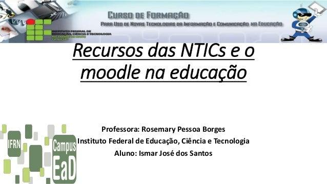 Recursos das NTICs e o moodle na educação Professora: Rosemary Pessoa Borges Instituto Federal de Educação, Ciência e Tecn...