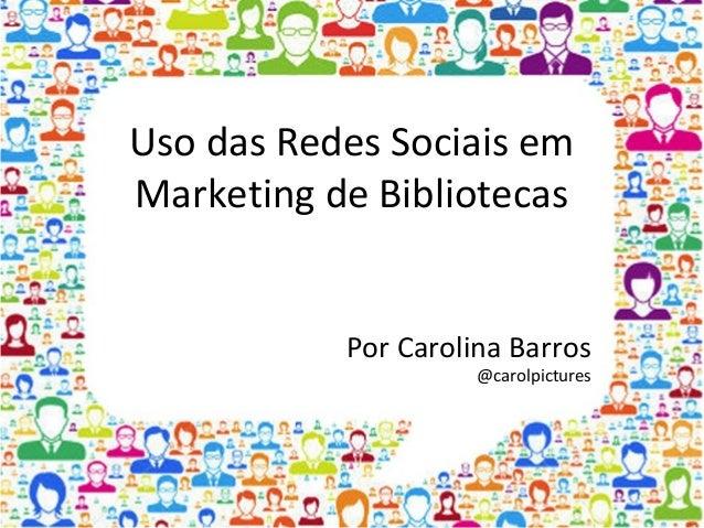 Uso das Redes Sociais em Marketing de Bibliotecas Por Carolina Barros @carolpictures
