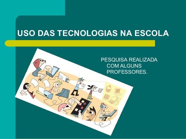 USO DAS TECNOLOGIAS NA ESCOLA PESQUISA REALIZADA COM ALGUNS PROFESSORES.