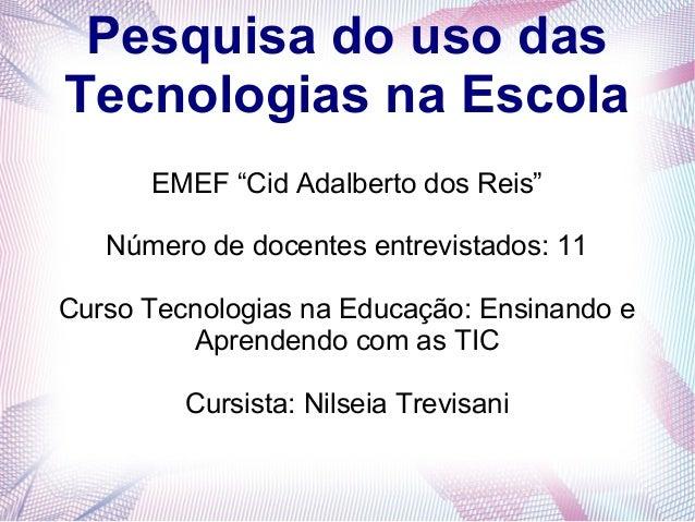 """Pesquisa do uso das  Tecnologias na Escola  EMEF """"Cid Adalberto dos Reis""""  Número de docentes entrevistados: 11  Curso Tec..."""