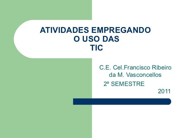 ATIVIDADES EMPREGANDO       O USO DAS          TIC           C.E. Cel.Francisco Ribeiro              da M. Vasconcellos   ...