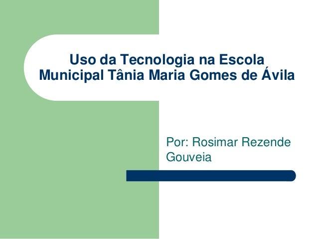 Uso da Tecnologia na Escola Municipal Tânia Maria Gomes de Ávila Por: Rosimar Rezende Gouveia