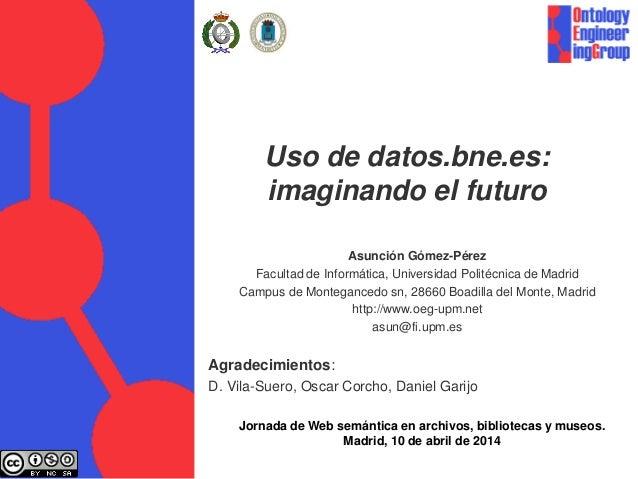 Uso de datos.bne.es: imaginando el futuro Asunción Gómez-Pérez Facultad de Informática, Universidad Politécnica de Madrid ...