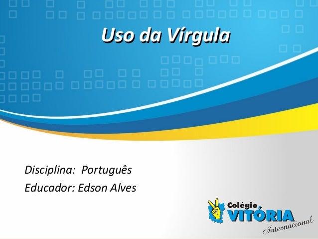 Crateús/CE Uso da VírgulaUso da Vírgula Disciplina: Português Educador: Edson Alves