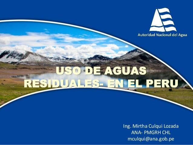 Ing. Mirtha Culqui Lozada ANA- PMGRH CHL mculqui@ana.gob.pe USO DE AGUAS RESIDUALES- EN EL PERU