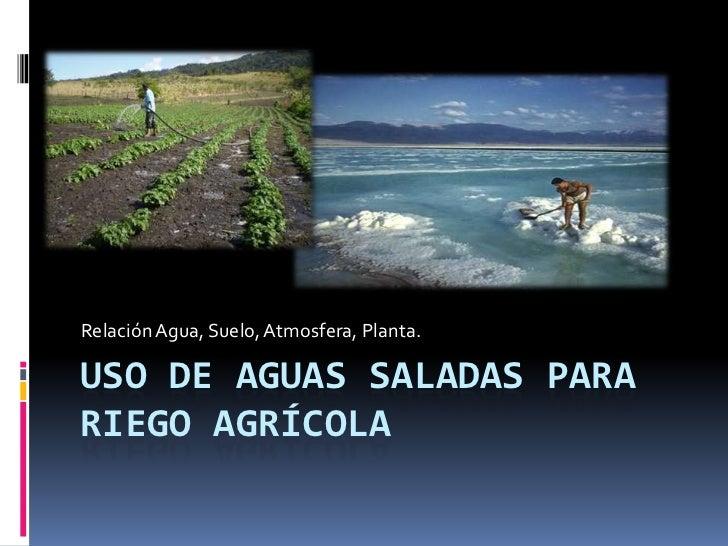 Relación Agua, Suelo, Atmosfera, Planta.USO DE AGUAS SALADAS PARARIEGO AGRÍCOLA