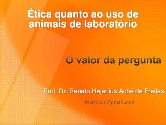 Ética quanto ao uso de  animais de laboratório  Prof. Dr. Renato Hajenius Aché de Freitas  rhafreitas@gmail.com
