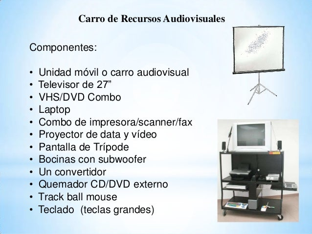 "Carro de Recursos Audiovisuales Componentes: • Unidad móvil o carro audiovisual • Televisor de 27"" • VHS/DVD Combo • Lapto..."