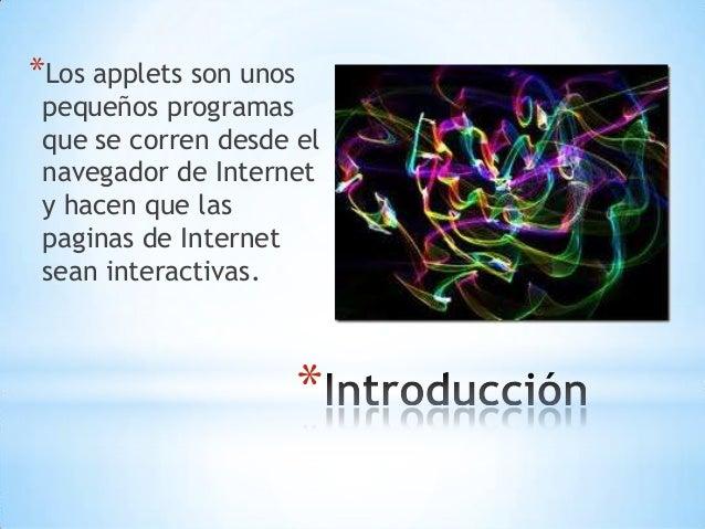 * *Los applets son unos pequeños programas que se corren desde el navegador de Internet y hacen que las paginas de Interne...